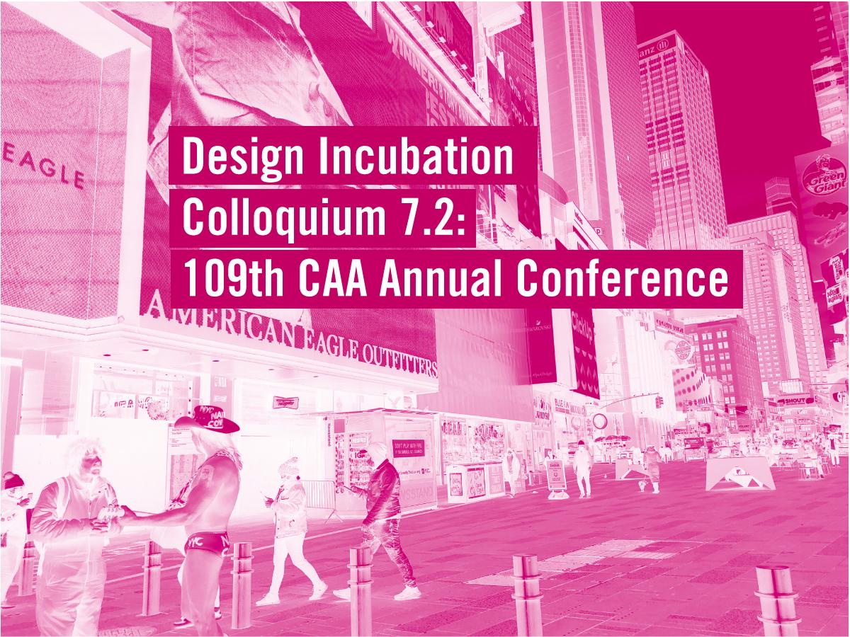 Design Incubation Colloquium 7.2: 109th CAA Annual Conference